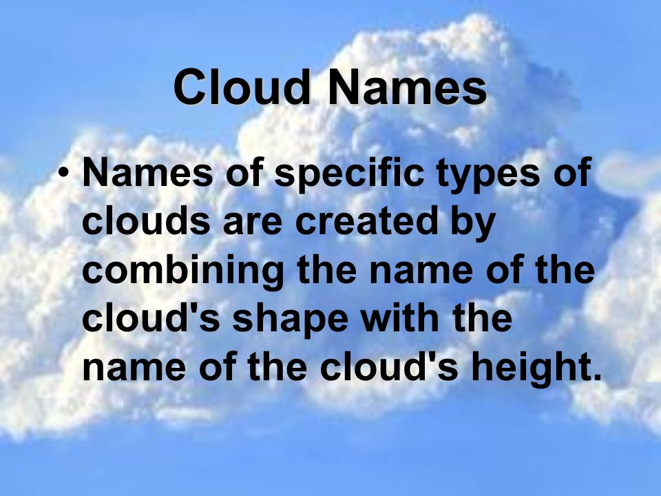 Clouds There are 3 main types of clouds: Cumulus or fluffy clouds Stratus or layered clouds Cirrus or thin feathery clouds CumulusCirrusStratus