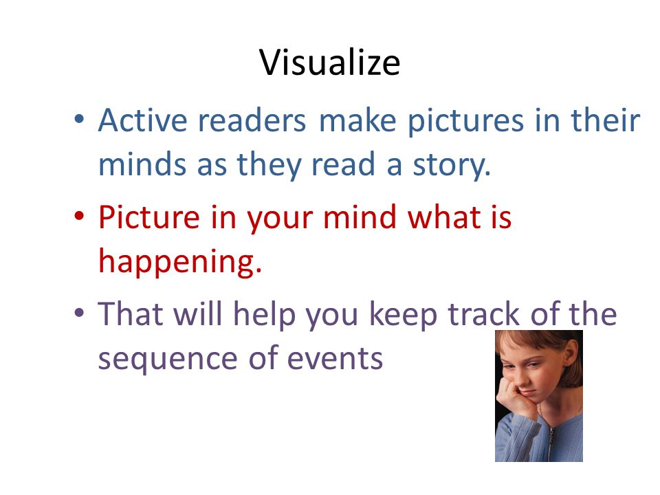 Visualize Active readers make pictures in their minds as they read a story. Picture in your mind what is happening. That will help you keep track of t