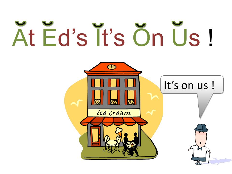 At Eds Its On Us ! Its on us !