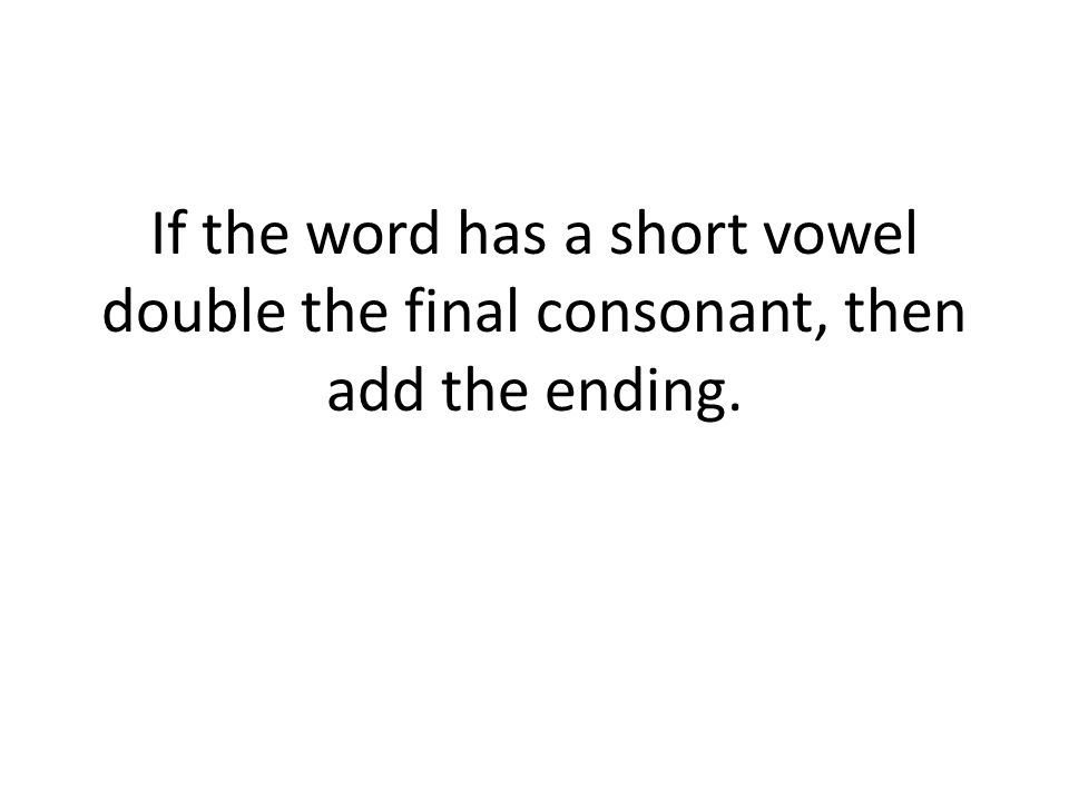 If the word has a short vowel double the final consonant, then add the ending.