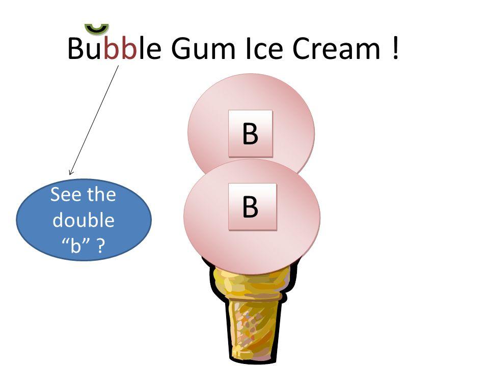 Bubble Gum Ice Cream ! B B B B B B See the double b ?