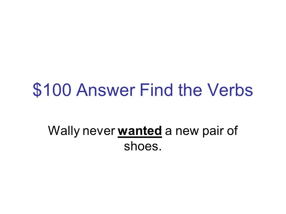 $100 Question Find the Verbs Wally never wanted a new pair of shoes.