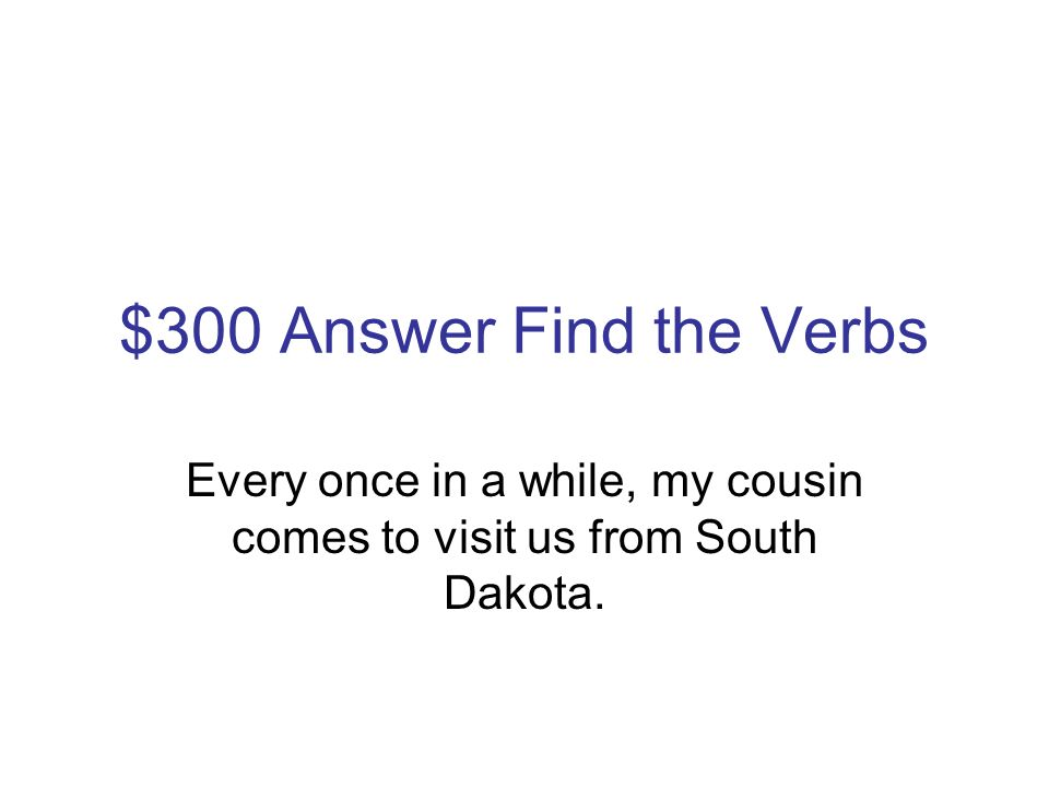 $300 Question Find the Verbs Every once in a while, my cousin comes to visit us from South Dakota.