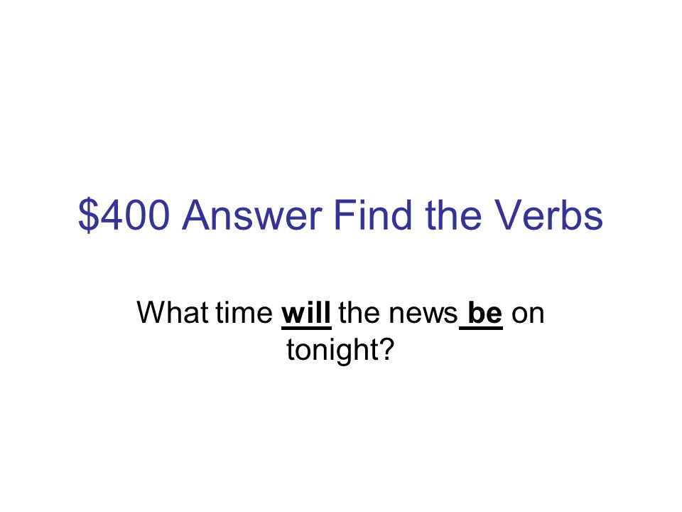 $400 Question Find the Verbs What time will the news be on tonight