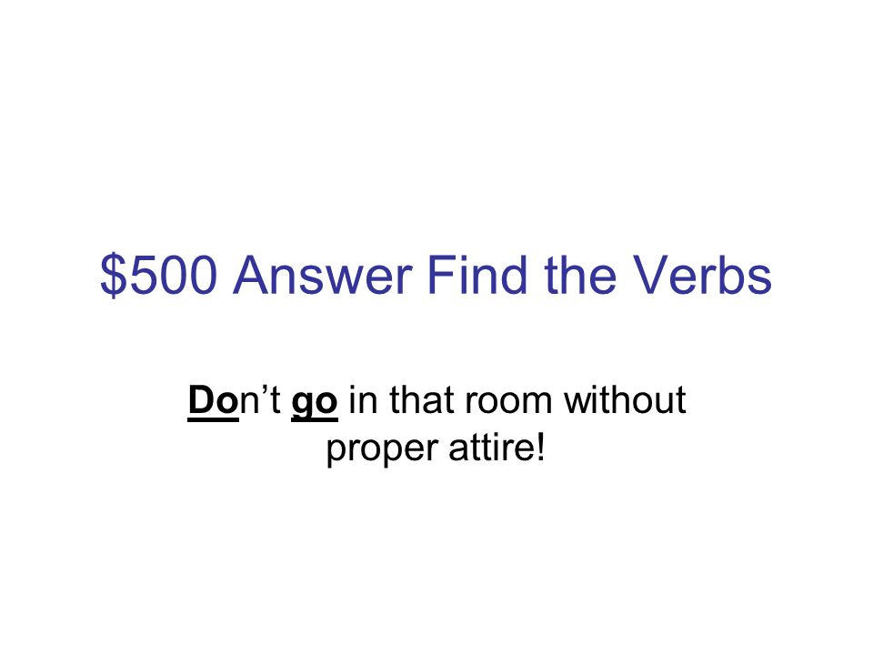 $500 Question Find the Verbs Dont go in that room without proper attire!