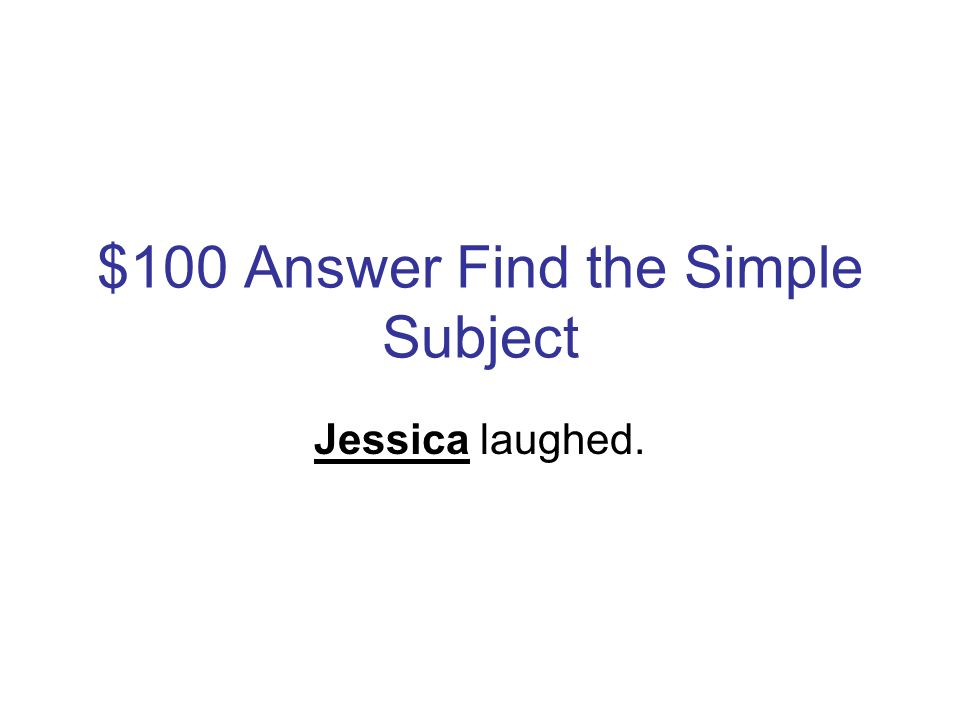 $100 Question Find the Simple Subject Jessica laughed.