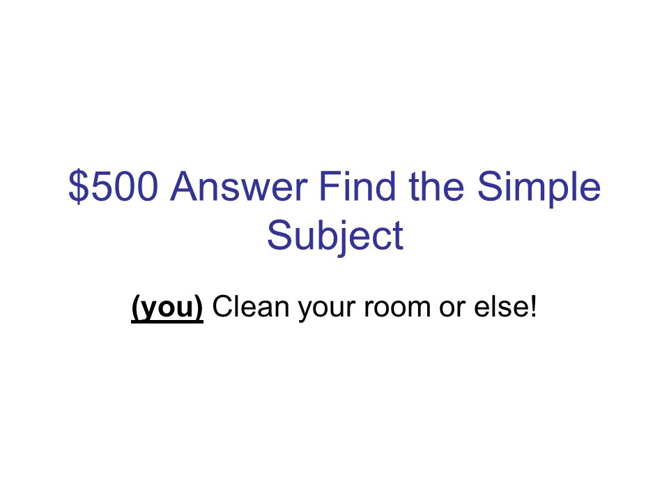 $500 Question Find the Simple Subject Clean your room or else!