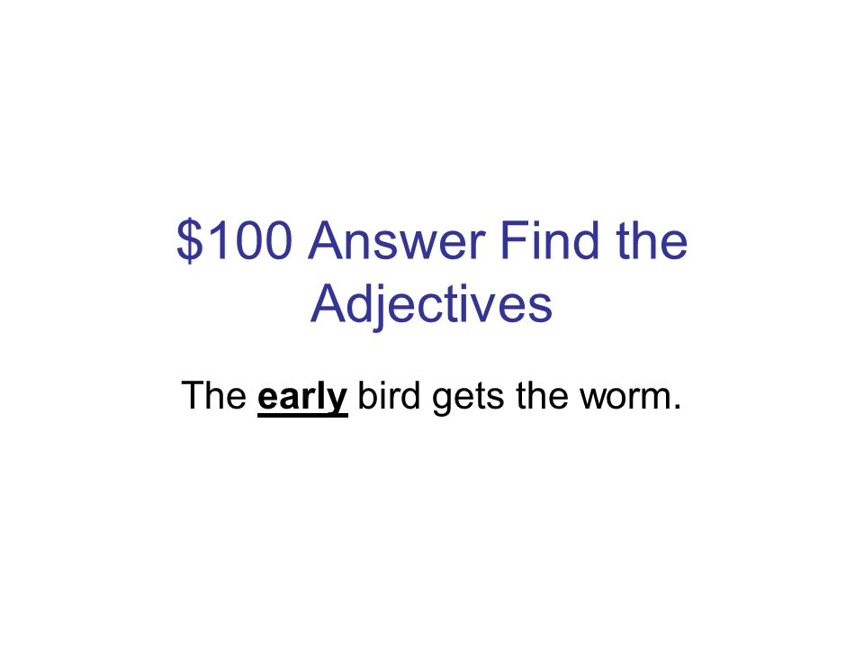 $100 Question Find the Adjectives The early bird gets the worm.