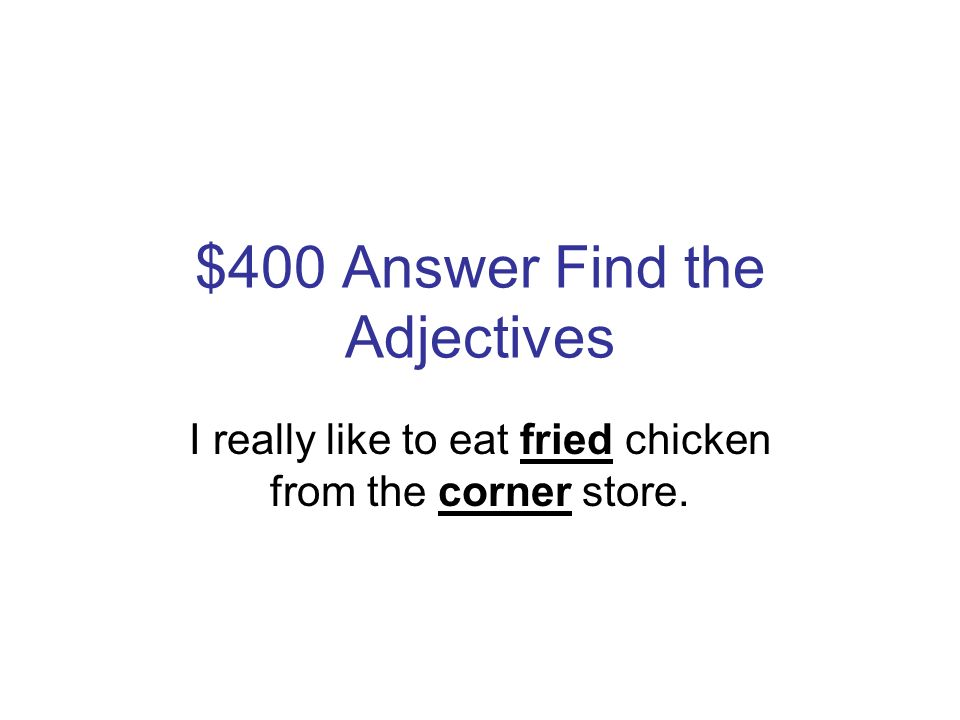 $400 Question Find the Adjectives I really like to eat fried chicken from the corner store.