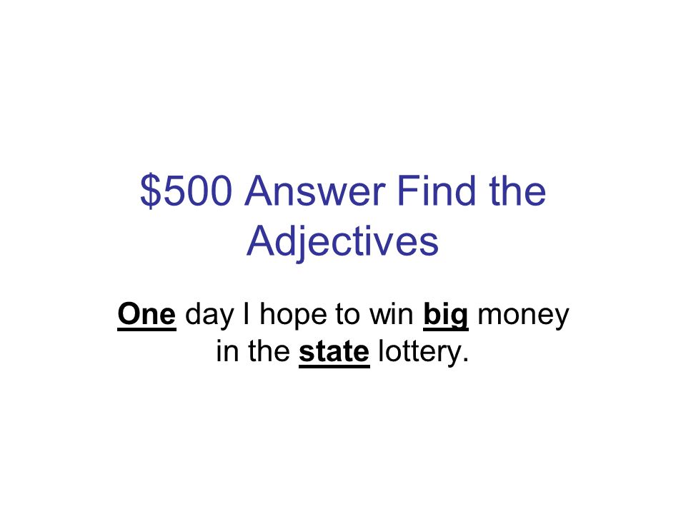 $500 Question Find the Adjectives One day I hope to win big money in the state lottery.