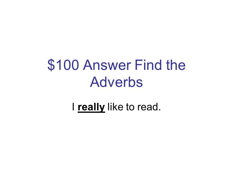 $100 Question Find the Adverbs I really like to read.