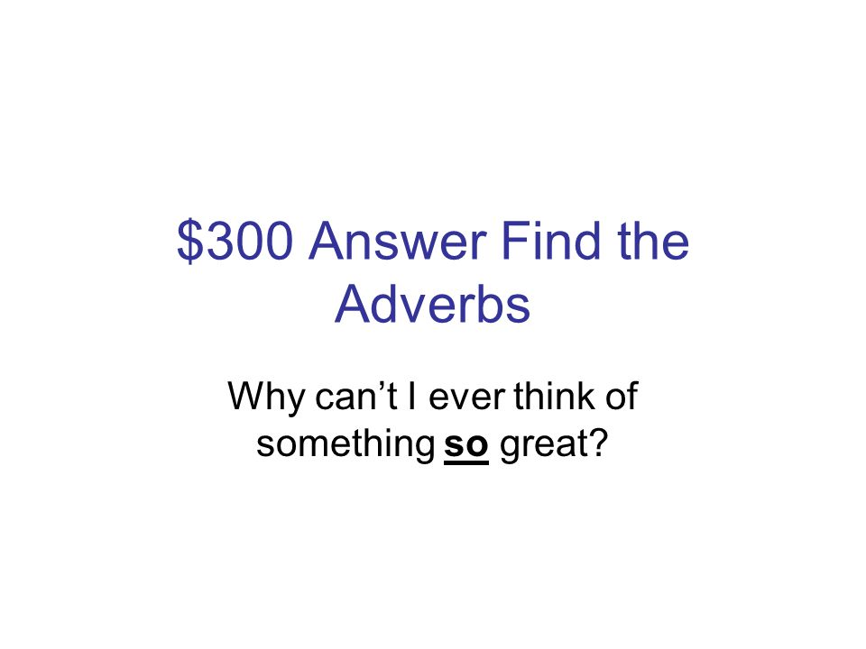 $300 Question Find the Adverbs Why cant I ever think of something so great