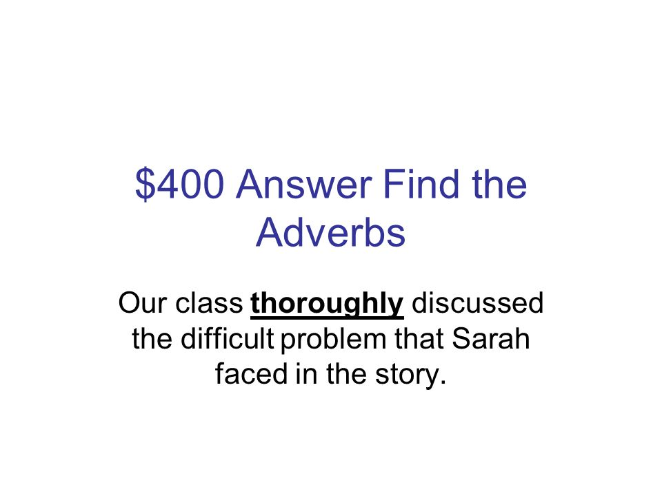 $400 Question Find the Adverbs Our class thoroughly discussed the difficult problem that Sarah faced in the story.