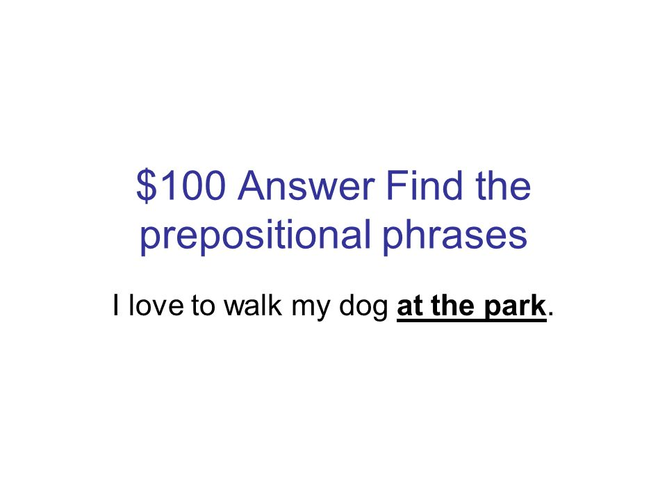 $100 Question Find the prepositional phrases I love to walk my dog at the park.