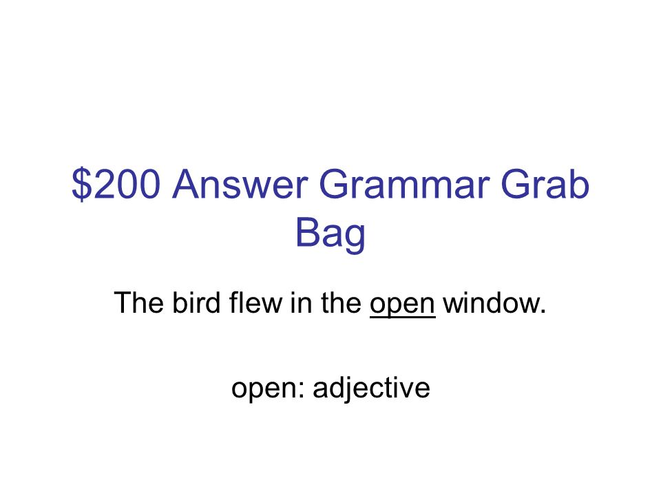 $200 Question Grammar Grab Bag Identify the type of underlined word used in the following sentence: The bird flew into the open window.