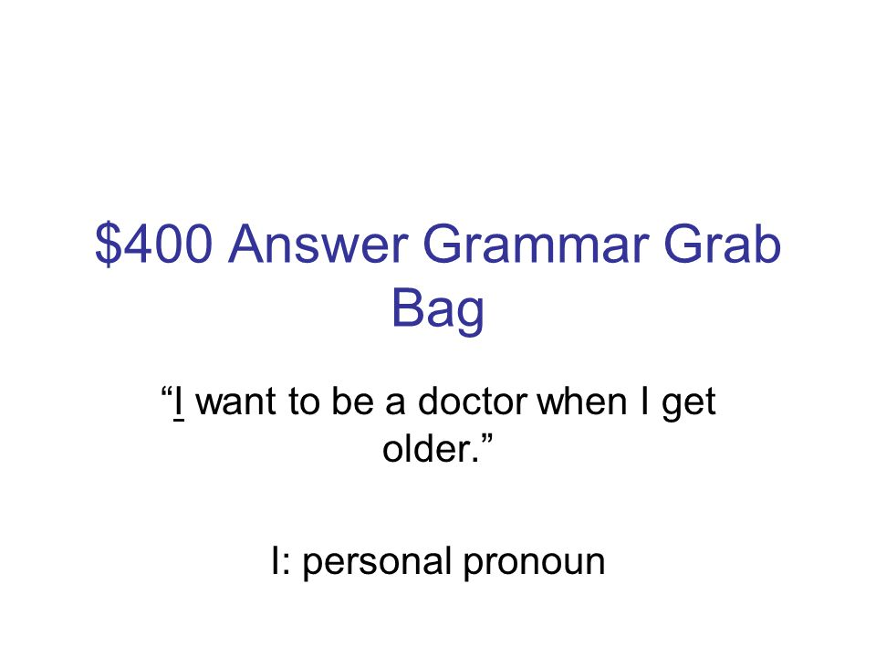 $400 Question Grammar Grab Bag Identify the type of underlined word used in the following sentence: I want to be a doctor when I get older.