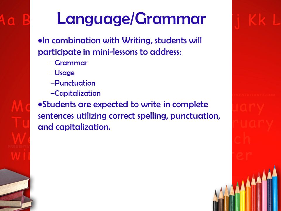 Language/Grammar In combination with Writing, students will participate in mini-lessons to address: –Grammar –Usage –Punctuation –Capitalization Stude