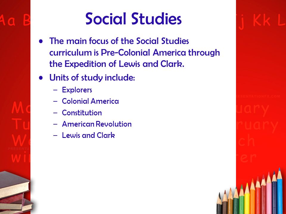 Social Studies The main focus of the Social Studies curriculum is Pre-Colonial America through the Expedition of Lewis and Clark. Units of study inclu