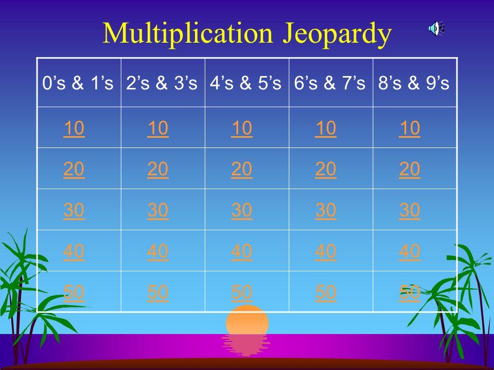 Multiplication Jeopardy 0s & 1s2s & 3s4s & 5s6s & 7s8s & 9s 10 20 30 40 50
