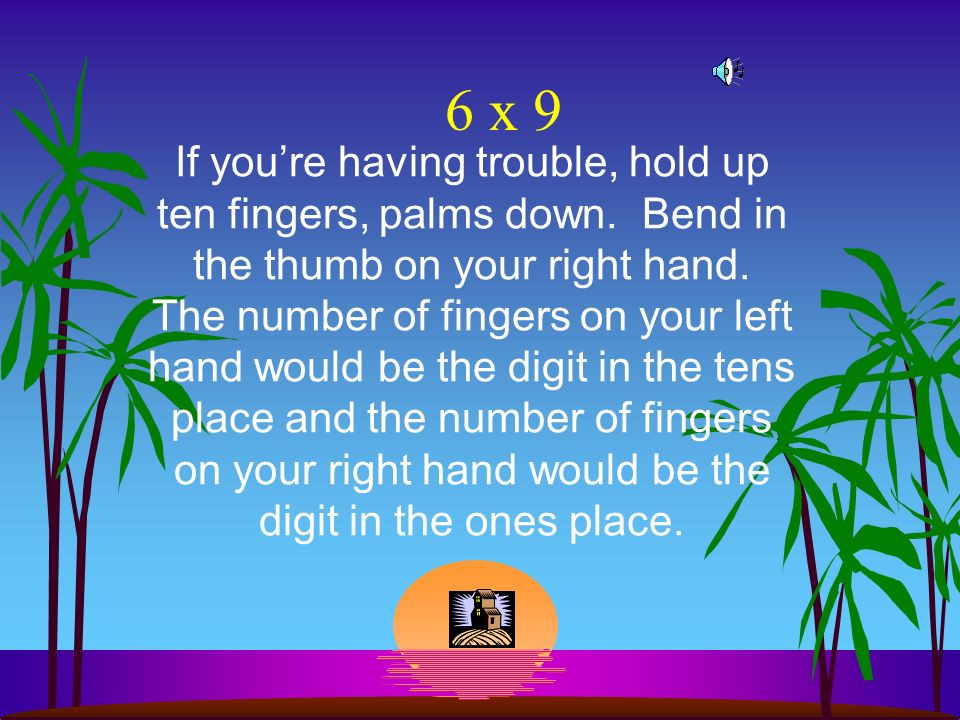 6 x 9 If youre having trouble, hold up ten fingers, palms down.