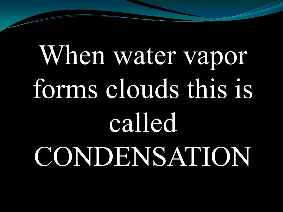 Condensation Water vapor forms clouds
