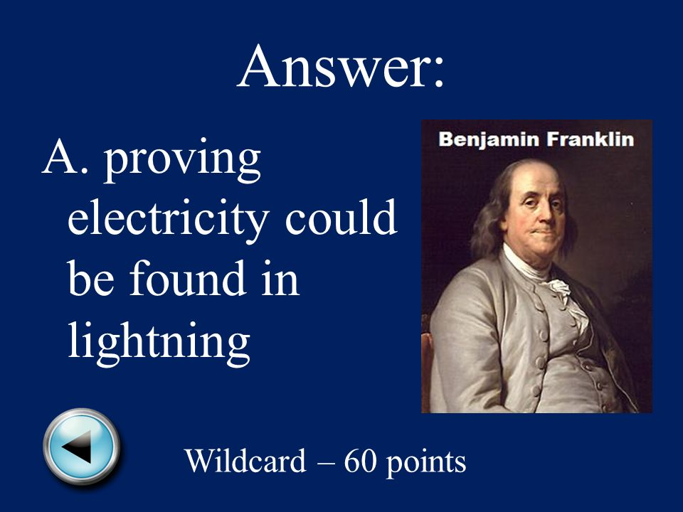 Wildcard – 60 points Benjamin Franklin was famous for A.proving electricity could be found in lightning B.teaching people how to grow potatoes C.showing how to make automobiles work better D.discovering a way to make computers