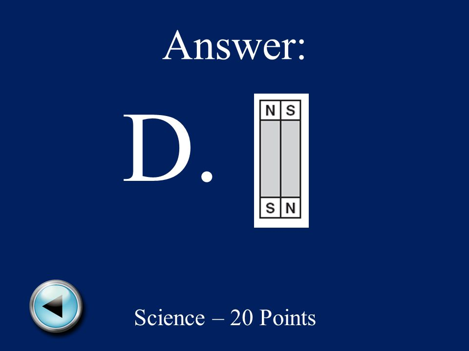 Which picture shows the way two magnets will attract? A. B. Science – 20 points C. D.