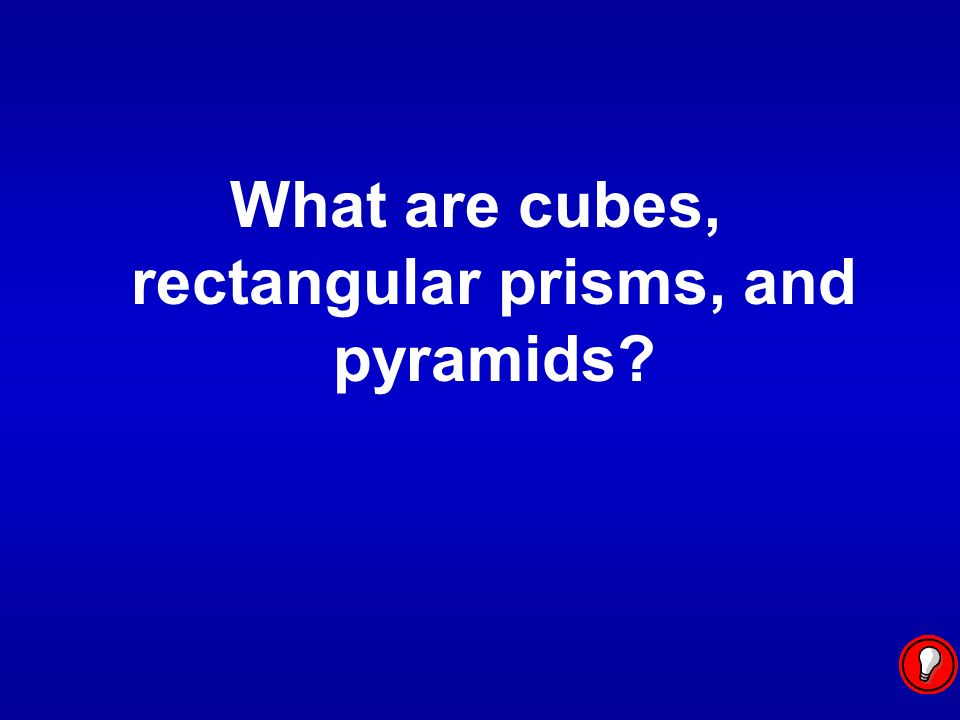 What are cubes, rectangular prisms, and pyramids?