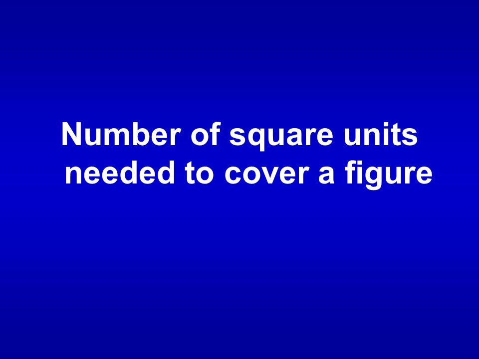 Number of square units needed to cover a figure