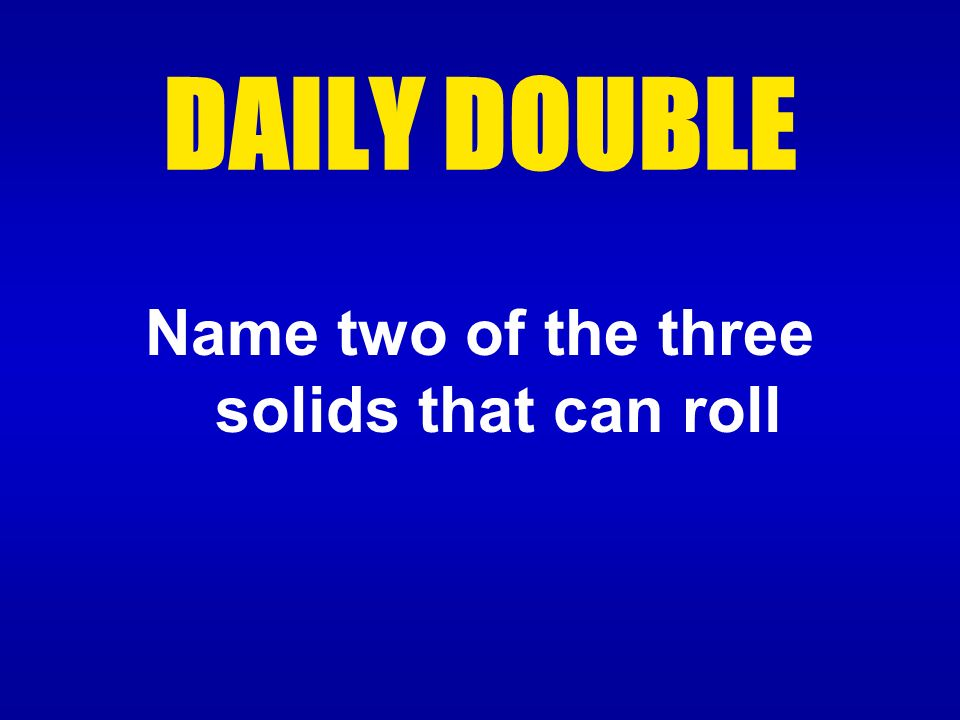 DAILY DOUBLE Name two of the three solids that can roll