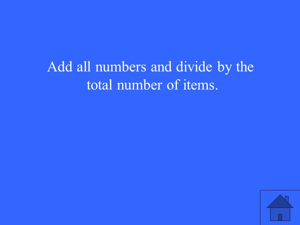 Add all numbers and divide by the total number of items.