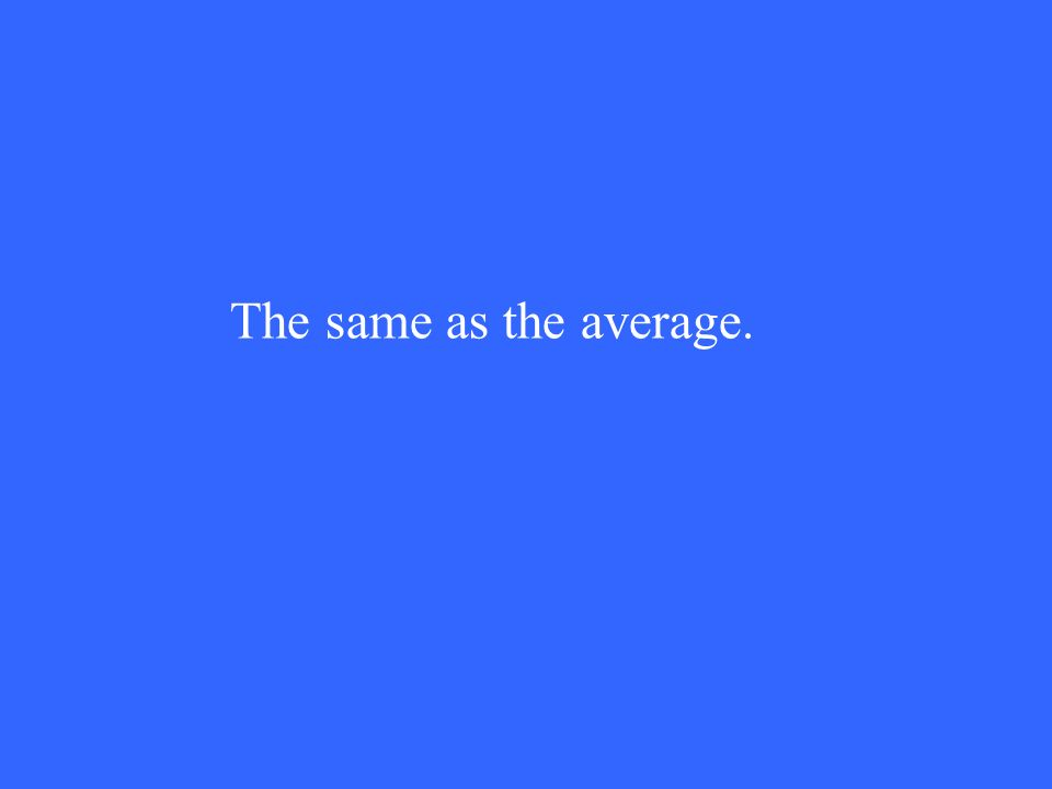 The same as the average.