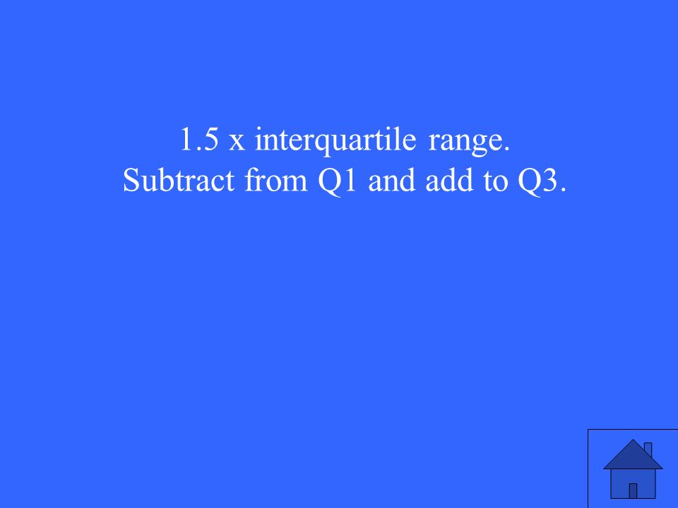 1.5 x interquartile range. Subtract from Q1 and add to Q3.