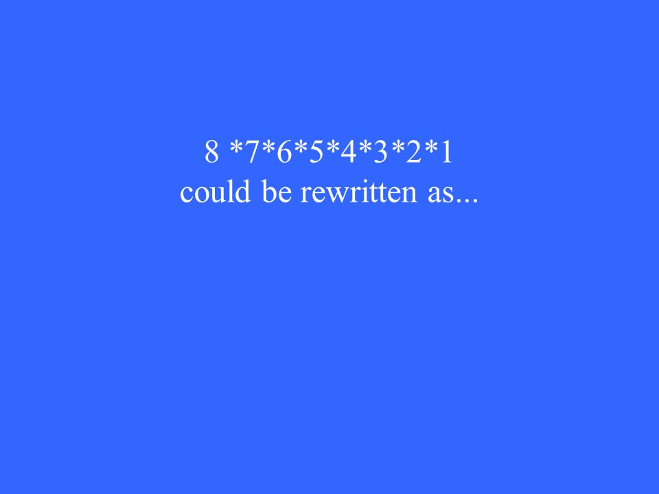 8 *7*6*5*4*3*2*1 could be rewritten as...