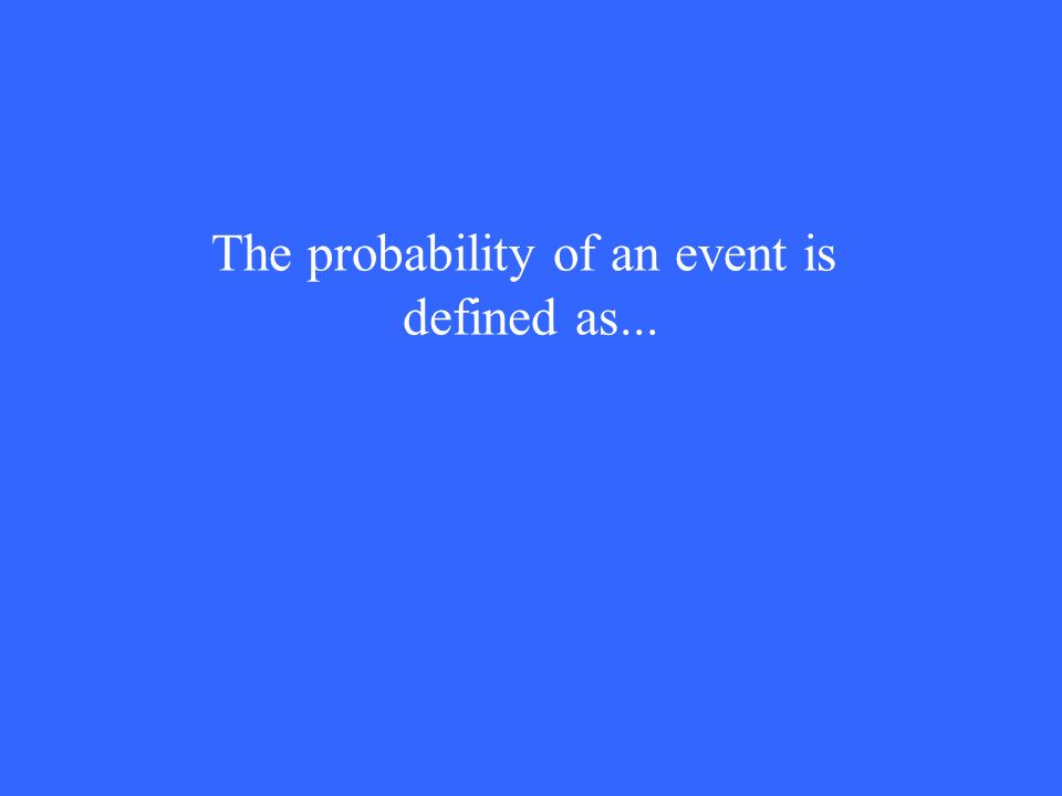 The probability of an event is defined as...