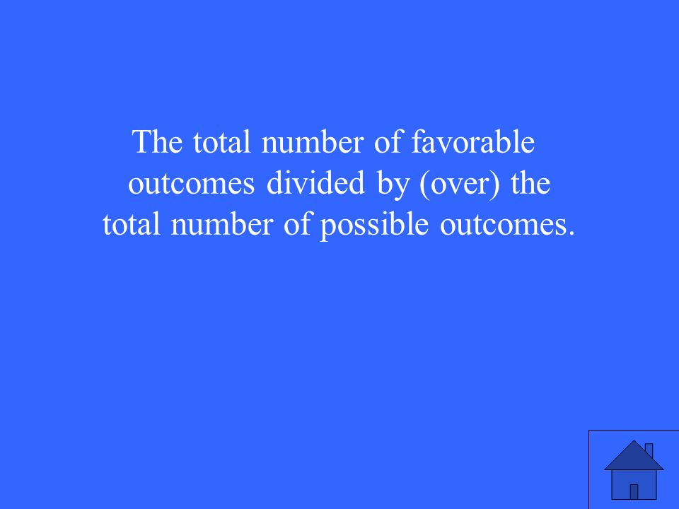 The total number of favorable outcomes divided by (over) the total number of possible outcomes.