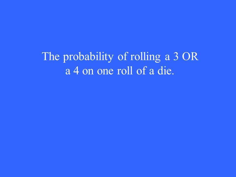 The probability of rolling a 3 OR a 4 on one roll of a die.