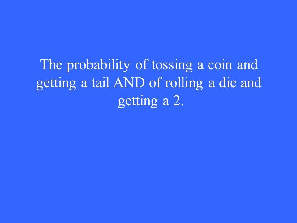 The probability of tossing a coin and getting a tail AND of rolling a die and getting a 2.