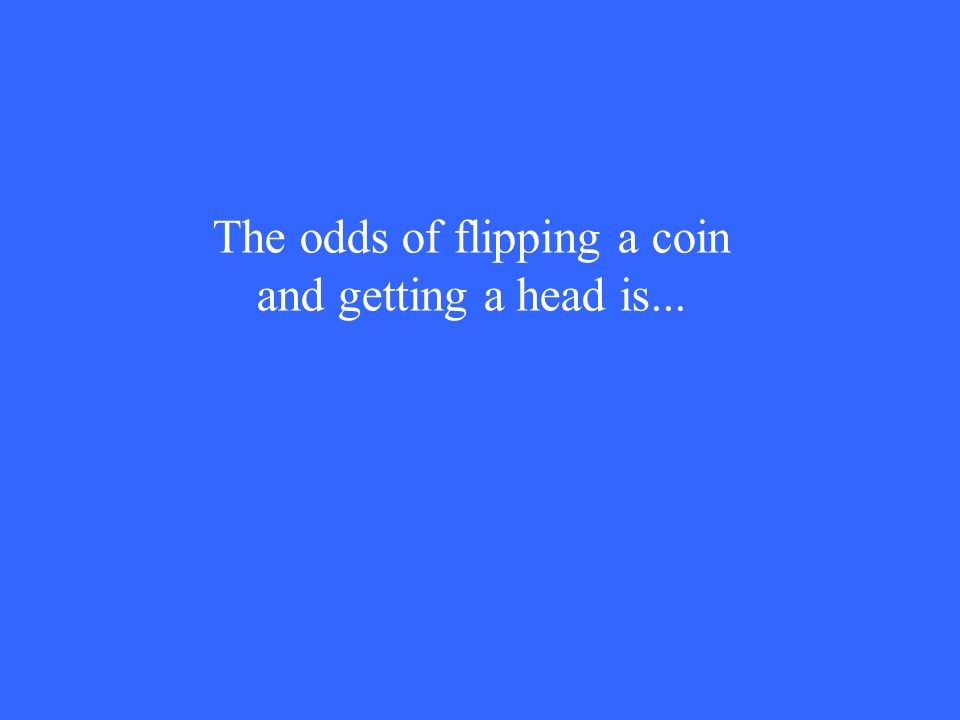 The odds of flipping a coin and getting a head is...