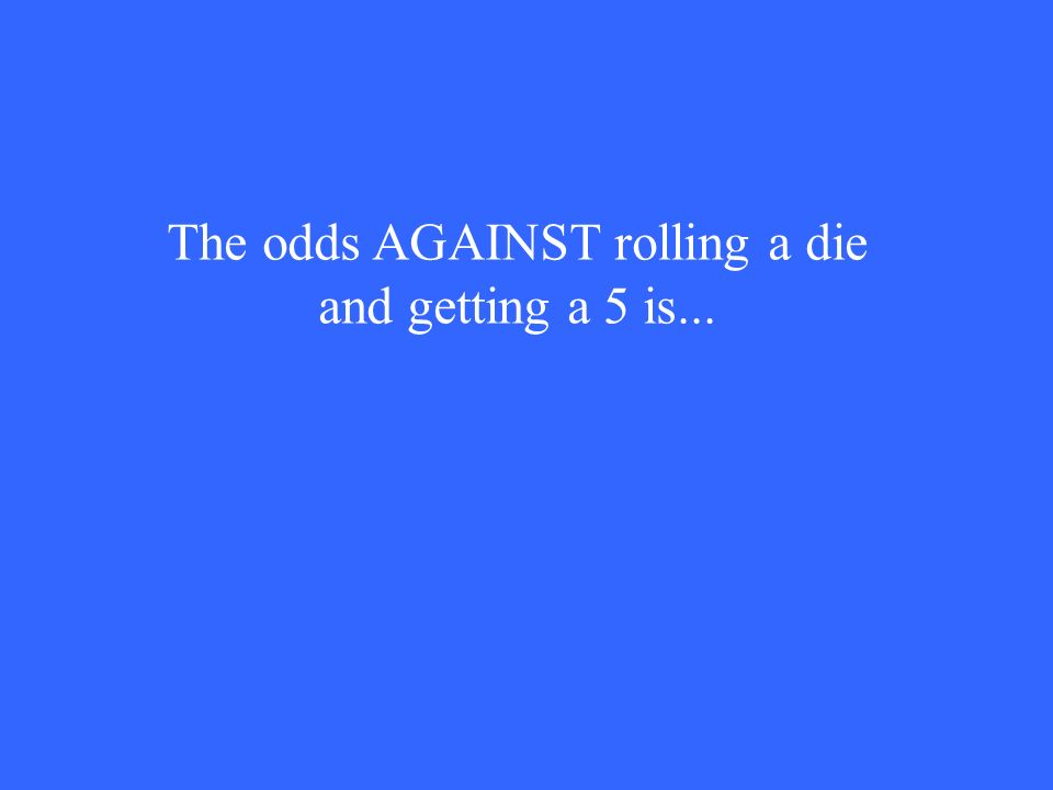The odds AGAINST rolling a die and getting a 5 is...
