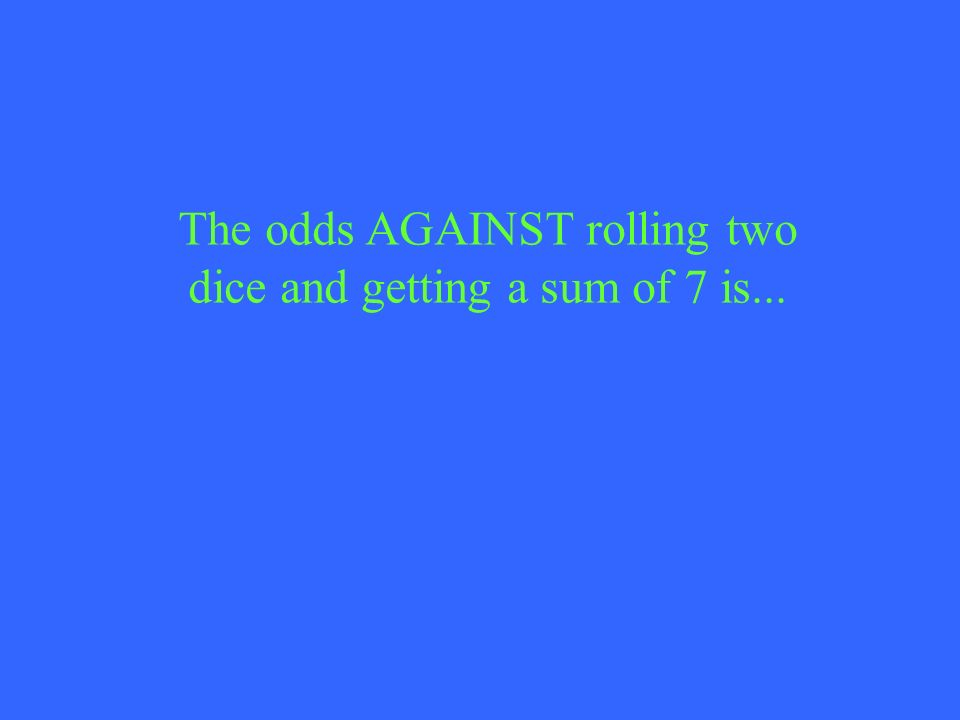 The odds AGAINST rolling two dice and getting a sum of 7 is...