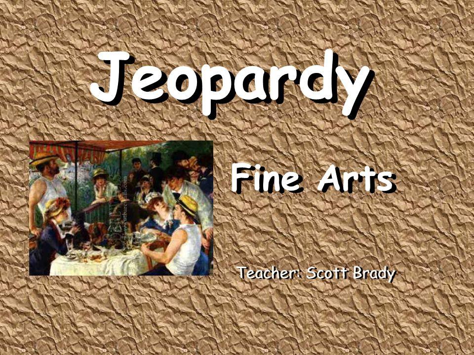 Jeopardy Fine Arts Jeopardy Fine Arts Teacher: Scott Brady