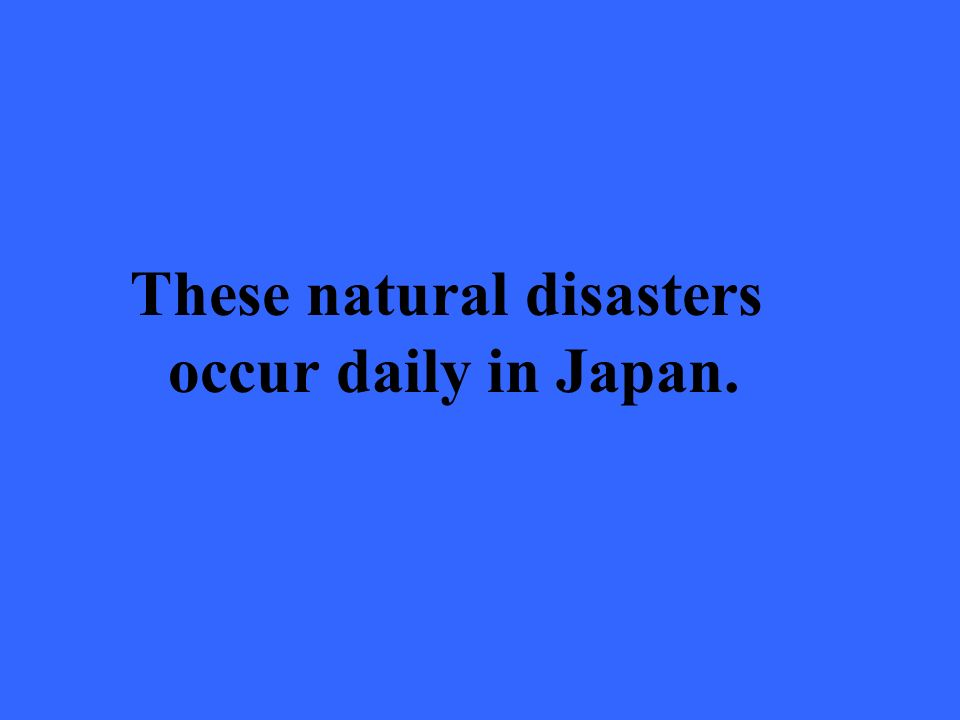 These natural disasters occur daily in Japan.
