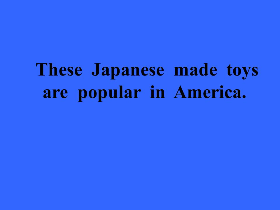 These Japanese made toys are popular in America.