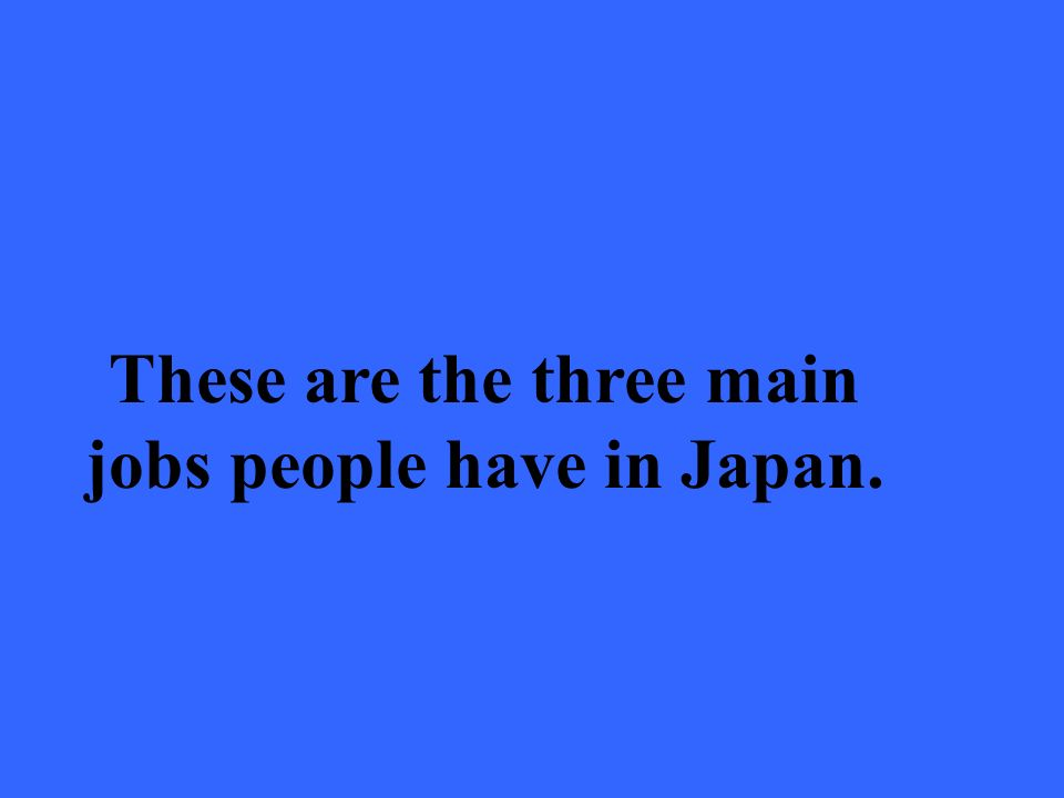 These are the three main jobs people have in Japan.