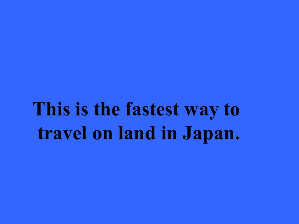 This is the fastest way to travel on land in Japan.