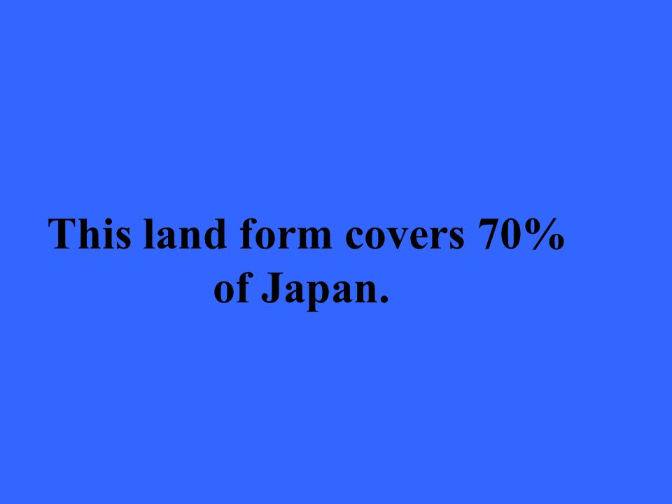 This land form covers 70% of Japan.