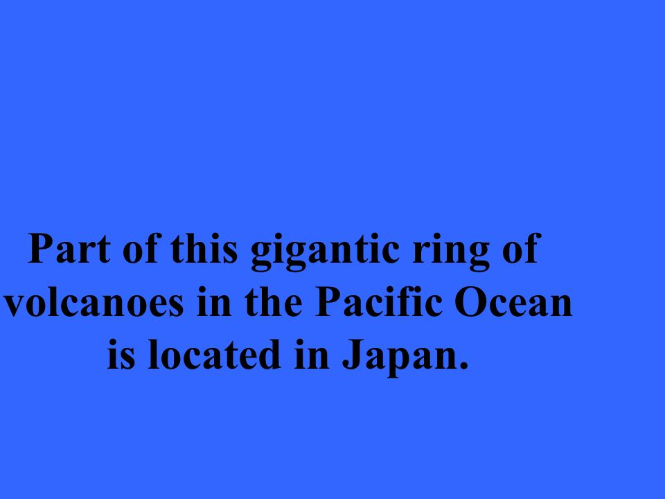 Part of this gigantic ring of volcanoes in the Pacific Ocean is located in Japan.
