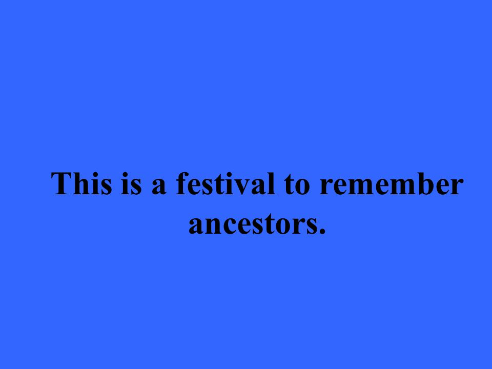 This is a festival to remember ancestors.