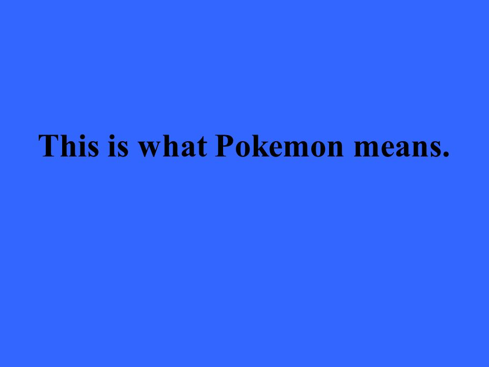 This is what Pokemon means.